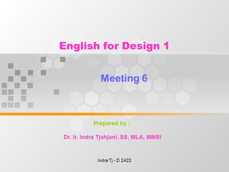 Indra Tj - D 2422 English for Design 1 Meeting 6 Prepared by : Dr. Ir. Indra Tjahjani, SS, MLA, MMSI.