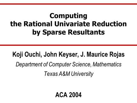 Computing the Rational Univariate Reduction by Sparse Resultants Koji Ouchi, John Keyser, J. Maurice Rojas Department of Computer Science, Mathematics.