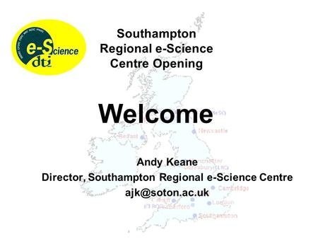 Andy Keane Director, Southampton Regional e-Science Centre Welcome Southampton Regional e-Science Centre Opening.