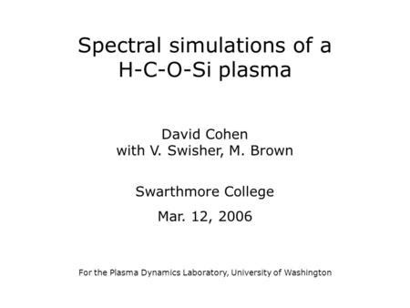 Spectral simulations of a H-C-O-Si plasma David Cohen with V. Swisher, M. Brown Swarthmore College Mar. 12, 2006 For the Plasma Dynamics Laboratory, University.