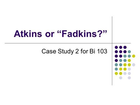 "Atkins or ""Fadkins?"" Case Study 2 for Bi 103."