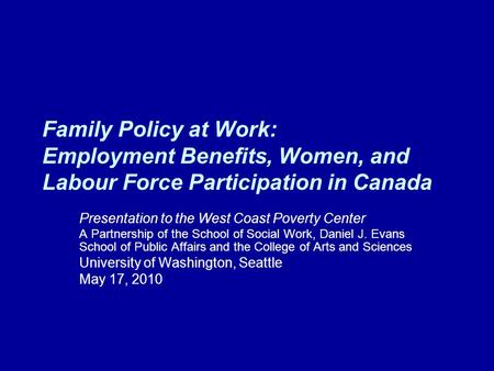Family Policy at Work: Employment Benefits, Women, and Labour Force Participation in Canada Presentation to the West Coast Poverty Center A Partnership.