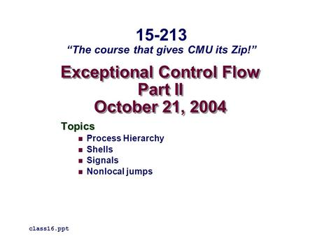 "Exceptional Control Flow Part II October 21, 2004 Topics Process Hierarchy Shells Signals Nonlocal jumps class16.ppt 15-213 ""The course that gives CMU."