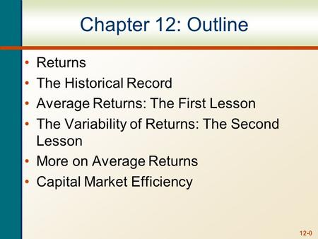 12-0 Chapter 12: Outline Returns The Historical Record Average Returns: The First Lesson The Variability of Returns: The Second Lesson More on Average.
