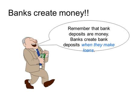 Banks create money!! Remember that bank deposits are money. Banks create bank deposits when they make loans.