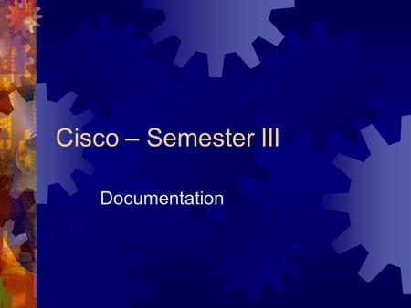 Cisco – Semester III Documentation. What is it most important component of a good network?  Documentation.