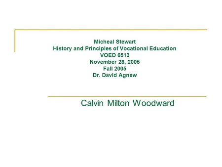 Micheal Stewart History and Principles of Vocational Education VOED 6513 November 28, 2005 Fall 2005 Dr. David Agnew Calvin Milton Woodward.