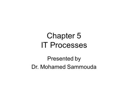 Chapter 5 IT Processes Presented by Dr. Mohamed Sammouda.