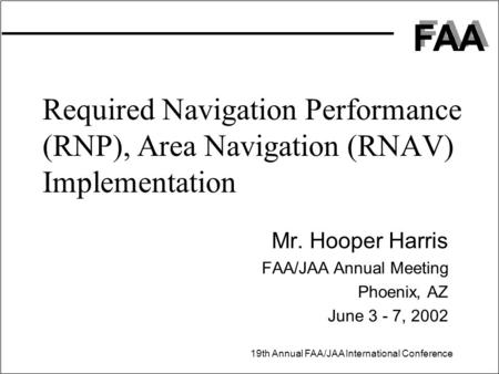 FAA 19th Annual FAA/JAA International Conference Required Navigation Performance (RNP), Area Navigation (RNAV) Implementation Mr. Hooper Harris FAA/JAA.