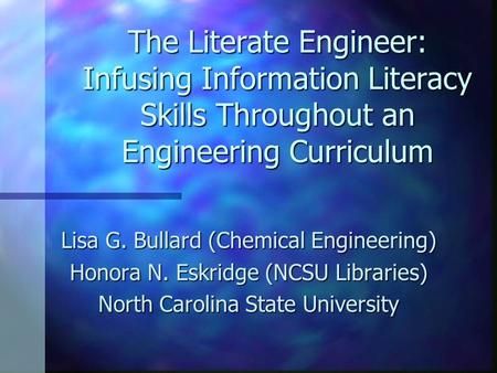 The Literate Engineer: Infusing Information Literacy Skills Throughout an Engineering Curriculum Lisa G. Bullard (Chemical Engineering) Honora N. Eskridge.