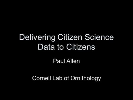 Delivering Citizen Science Data to Citizens Paul Allen Cornell Lab of Ornithology.