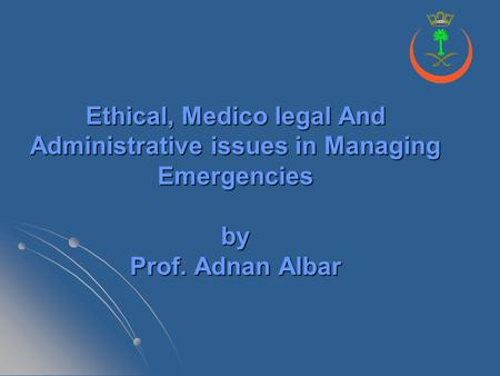 Ethical, Medico legal And Administrative issues in Managing Emergencies by Prof. Adnan Albar.