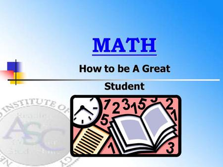 MATH How to be A Great Student. How to Use Class Time Effectively NEXT.