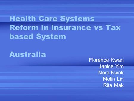 Health Care Systems Reform in Insurance vs Tax based System Australia Florence Kwan Janice Yim Nora Kwok Molin Lin Rita Mak.