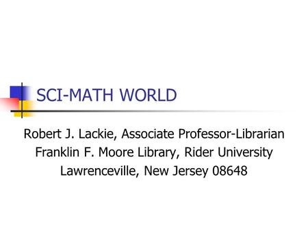 SCI-MATH WORLD Robert J. Lackie, Associate Professor-Librarian Franklin F. Moore Library, Rider University Lawrenceville, New Jersey 08648.