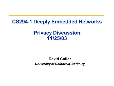 CS294-1 Deeply Embedded Networks Privacy Discussion 11/25/03 David Culler University of California, Berkeley.