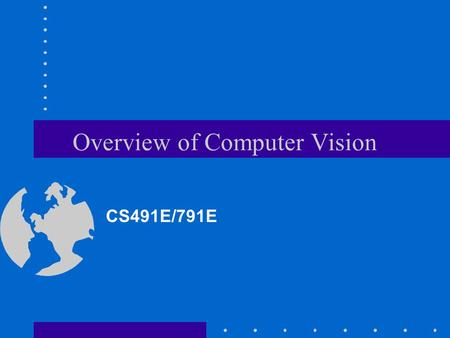Overview of Computer Vision CS491E/791E. What is Computer Vision? Deals with the development of the theoretical and algorithmic basis by which useful.