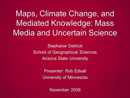Maps, Climate Change, and Mediated Knowledge: Mass Media and Uncertain Science Stephanie Deitrick School of Geographical Sciences Arizona State University.