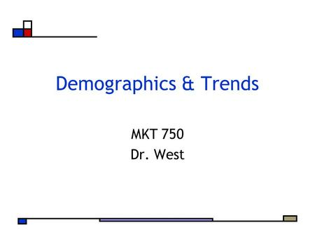 Demographics & Trends MKT 750 Dr. West. Agenda Demographic Presentations Snapshot of Important Demographic and Social Trends Time to Work With Your Team.