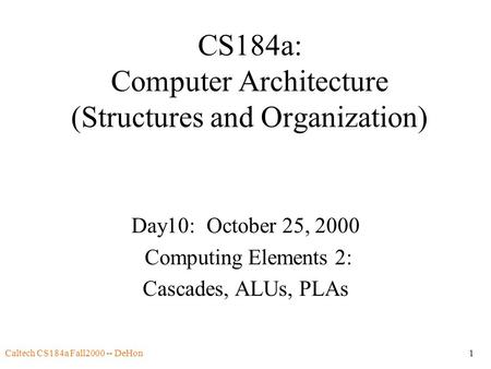 Caltech CS184a Fall2000 -- DeHon1 CS184a: Computer Architecture (Structures and Organization) Day10: October 25, 2000 Computing Elements 2: Cascades, ALUs,