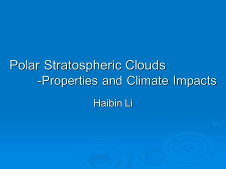 Polar Stratospheric Clouds -Properties and Climate Impacts Haibin Li.