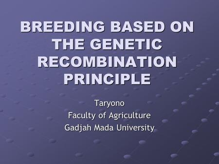 BREEDING BASED ON THE GENETIC RECOMBINATION PRINCIPLE Taryono Faculty of Agriculture Gadjah Mada University.