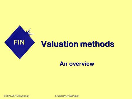 FIN ©2001 M. P. NarayananUniversity of Michigan Valuation methods An overview.
