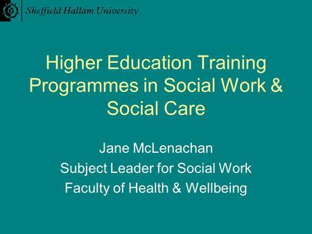Higher Education Training Programmes in Social Work & Social Care Jane McLenachan Subject Leader for Social Work Faculty of Health & Wellbeing.
