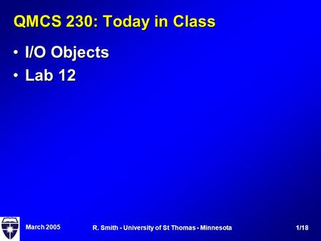March 2005 1/18R. Smith - University of St Thomas - Minnesota QMCS 230: Today in Class I/O ObjectsI/O Objects Lab 12Lab 12.