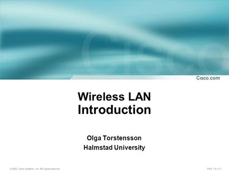 © 2003, Cisco Systems, Inc. All rights reserved. FWL 1.0—1-1 Wireless LAN Introduction Olga Torstensson Halmstad University.