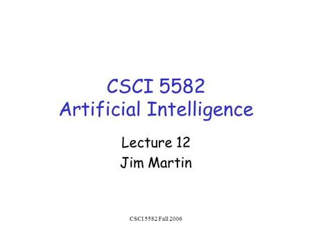 CSCI 5582 Fall 2006 CSCI 5582 Artificial Intelligence Lecture 12 Jim Martin.