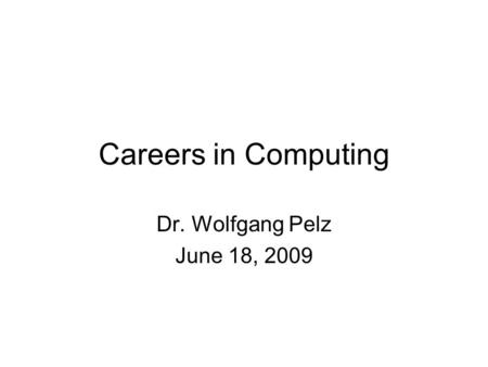 Careers in Computing Dr. Wolfgang Pelz June 18, 2009.