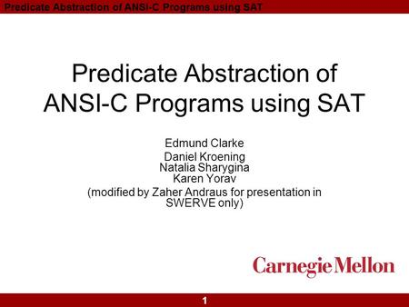 1 Predicate Abstraction of ANSI-C Programs using SAT Edmund Clarke Daniel Kroening Natalia Sharygina Karen Yorav (modified by Zaher Andraus for presentation.