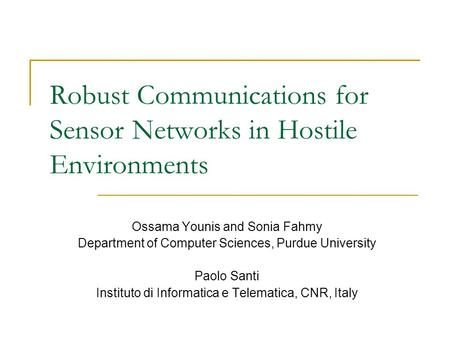 Robust Communications for Sensor Networks in Hostile Environments Ossama Younis and Sonia Fahmy Department of Computer Sciences, Purdue University Paolo.