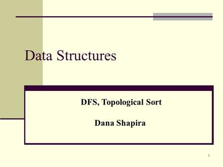1 Data Structures DFS, Topological Sort Dana Shapira.