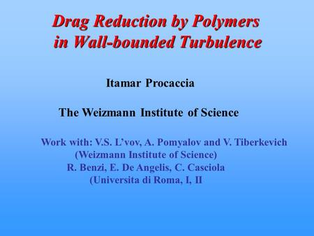 Drag Reduction by Polymers in Wall-bounded Turbulence Itamar Procaccia The Weizmann Institute of Science Work with: V.S. L'vov, A. Pomyalov and V. Tiberkevich.