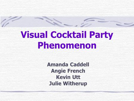 Visual Cocktail Party Phenomenon Amanda Caddell Angie French Kevin Utt Julie Witherup.