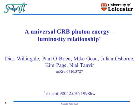 1 Nanjing June 2008 A universal GRB photon energy – luminosity relationship * Dick Willingale, Paul O'Brien, Mike Goad, Julian Osborne, Kim Page, Nial.