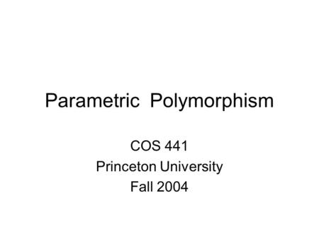 Parametric Polymorphism COS 441 Princeton University Fall 2004.
