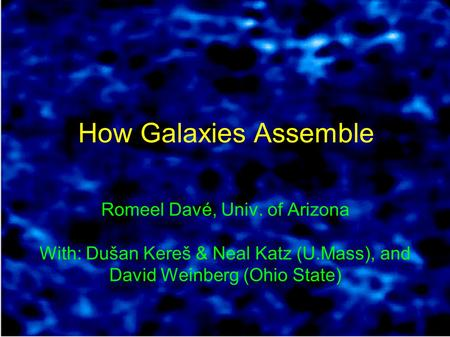 How Galaxies Assemble Romeel Davé, Univ. of Arizona With: Dušan Kereš & Neal Katz (U.Mass), and David Weinberg (Ohio State)