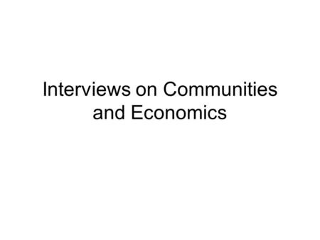 Interviews on Communities and Economics. Goals Learn about other people's experiences and reactions Learn more about your own See if you can begin to.