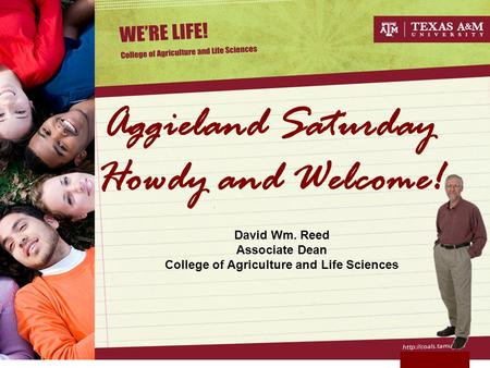 Aggieland Saturday Howdy and Welcome! David Wm. Reed Associate Dean College of Agriculture and Life Sciences.