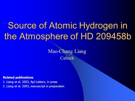 Source of Atomic Hydrogen in the Atmosphere of HD 209458b Mao-Chang Liang Caltech Related publications 1. Liang et al. 2003, ApJ Letters, in press 2. Liang.