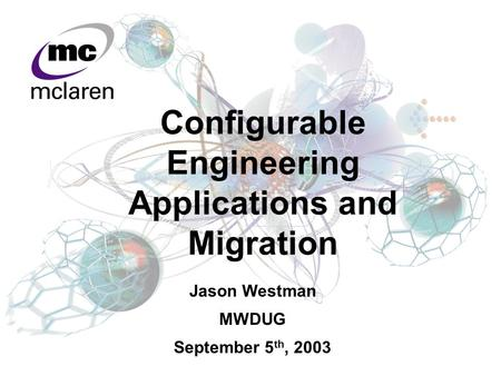 Jason Westman MWDUG September 5 th, 2003 Configurable Engineering Applications and Migration.
