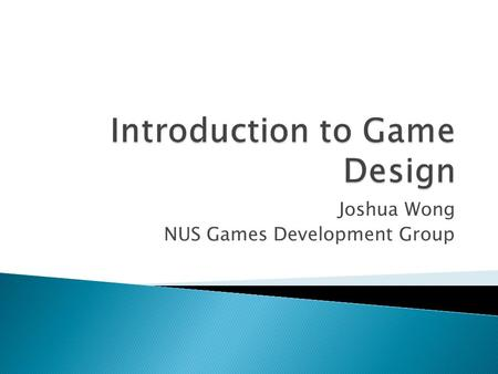 Joshua Wong NUS Games Development Group.  What is a game? ◦ Mechanics & Metaphor ◦ Conceptualization exercise  What is game design? ◦ Case study: Rollo.