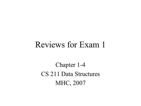 Reviews for Exam 1 Chapter 1-4 CS 211 Data Structures MHC, 2007.