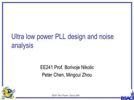 EE241 Term Project - Spring 2004 Ultra low power PLL design and noise analysis EE241 Prof. Borivoje Nikolic Peter Chen, Mingcui Zhou.