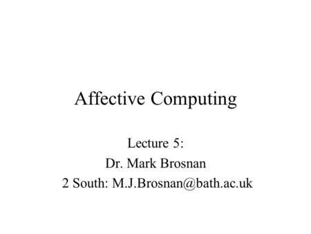 Affective Computing Lecture 5: Dr. Mark Brosnan 2 South: