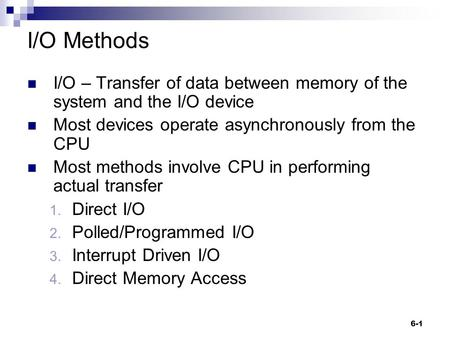 6-1 I/O Methods I/O – Transfer of data between memory of the system and the I/O device Most devices operate asynchronously from the CPU Most methods involve.