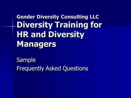 Gender Diversity Consulting LLC Diversity Training for HR and Diversity Managers Sample Frequently Asked Questions.